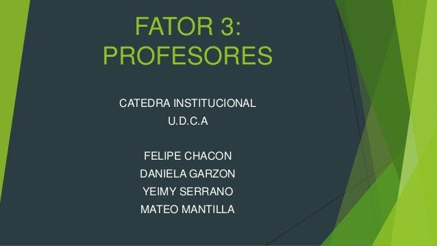 FATOR 3: PROFESORES CATEDRA INSTITUCIONAL U.D.C.A FELIPE CHACON DANIELA GARZON YEIMY SERRANO MATEO MANTILLA