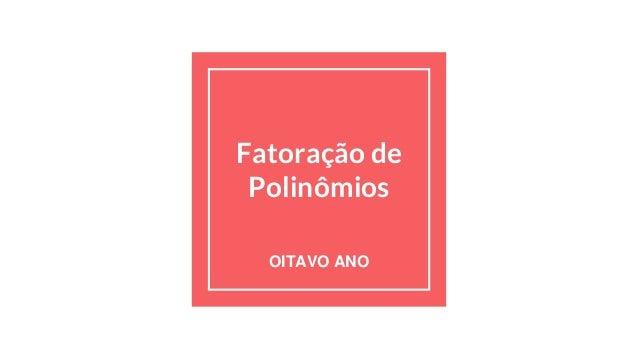Fatoração de Polinômios OITAVO ANO