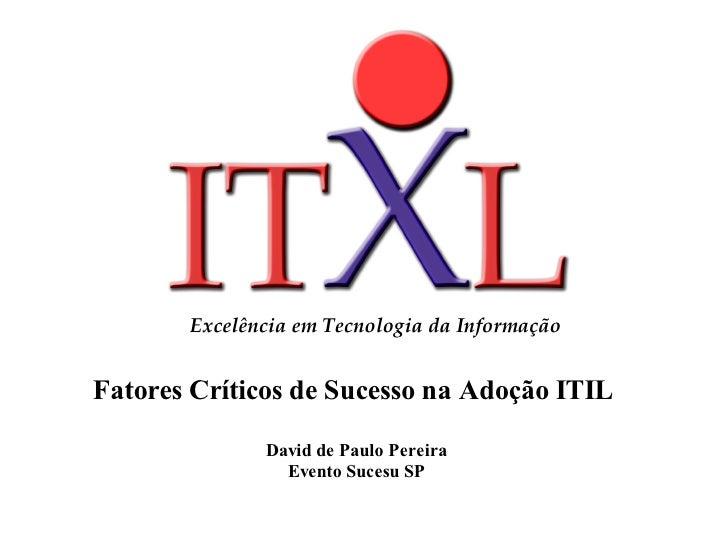 Excelência em Tecnologia da Informação   Fatores Críticos de Sucesso na Adoção ITIL           JaneiroDavid de Paulo Pereir...