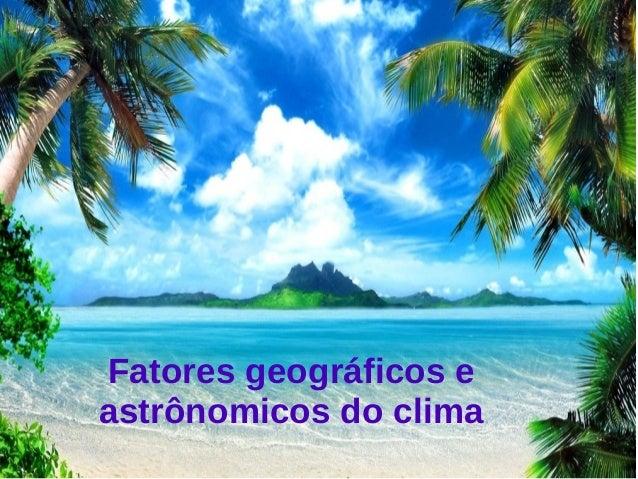 Fatores geográficos e  astrônomicos do clima