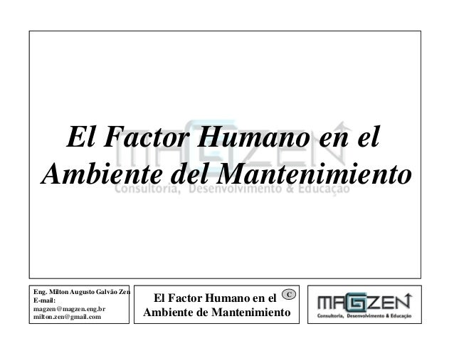 El Factor Humano en el Ambiente de Mantenimiento Eng. Milton Augusto Galvão Zen E-mail: magzen@magzen.eng.br milton.zen@gm...