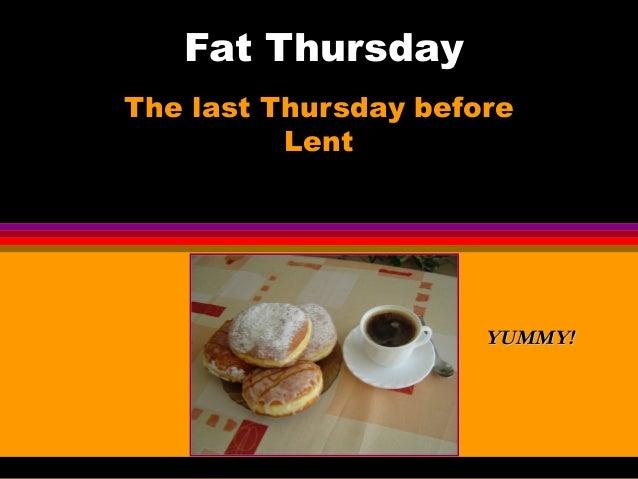 Fat Thursday The last Thursday before Lent YUMMY!YUMMY!