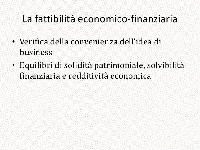 La fattibilità economico-finanziaria• Verifica della convenienza dell'idea di  business• Equilibri di solidità patrimonial...