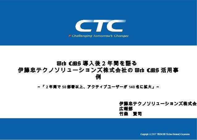 Copyright (c)2007 ITOCHU Techno-Solutions Corporation Web CMS 導入後 2 年間を語る 伊藤忠テクノソリューションズ株式会社の Web CMS 活用事 例 ~「 2 年間で 50 部署...