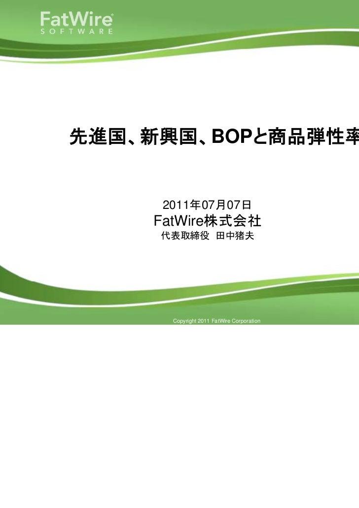 先進国、新興国、BOPと商品弾性率                  2011年07月07日                  FatWire株式会社                  代表取締役 田中猪夫www.fatwire.com    ...