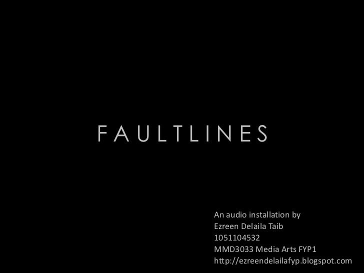 FAULTLINES      An audio installation by      Ezreen Delaila Taib      1051104532      MMD3033 Media Arts FYP1      http:/...