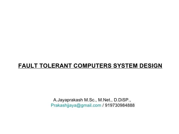 FAULT TOLERANT COMPUTERS SYSTEM DESIGN A.Jayaprakash M.Sc., M.Net., D.DiSP., [email_address]  / 919730984888