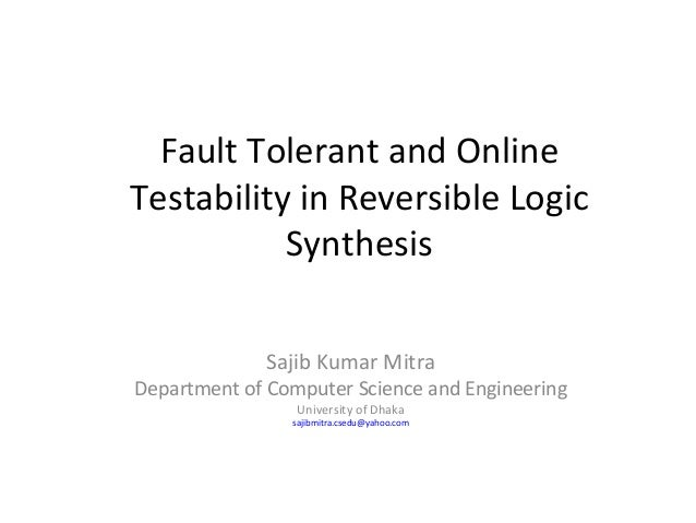 Fault Tolerant and OnlineTestability in Reversible Logic           Synthesis             Sajib Kumar MitraDepartment of Co...