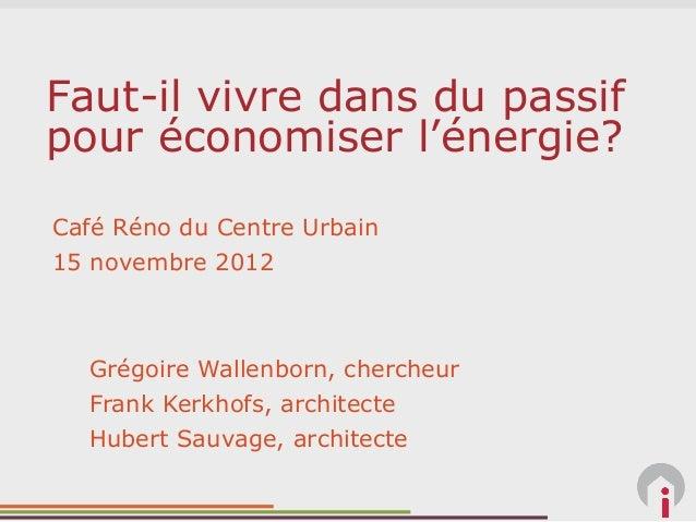 Faut-il vivre dans du passifpour économiser l'énergie?Café Réno du Centre Urbain15 novembre 2012  Grégoire Wallenborn, che...