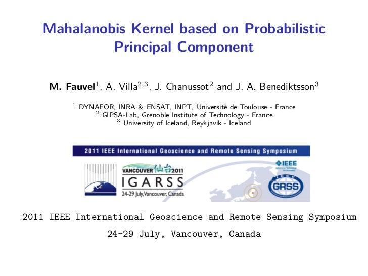 Mahalanobis Kernel based on Probabilistic            Principal Component    M. Fauvel1 , A. Villa2,3 , J. Chanussot2 and J...