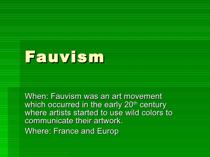 Fauvism  When: Fauvism was an art movement which occurred in the early 20 th  century where artists started to use wild co...