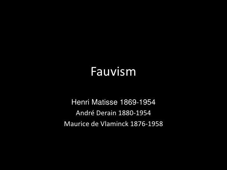 Fauvism<br />Henri Matisse1869-1954<br />André Derain1880-1954<br />Maurice de Vlaminck1876-1958<br />