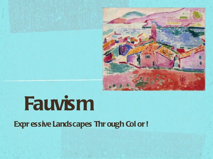 Fauvism <ul><li>Expressive Landscapes Through Color! </li></ul>