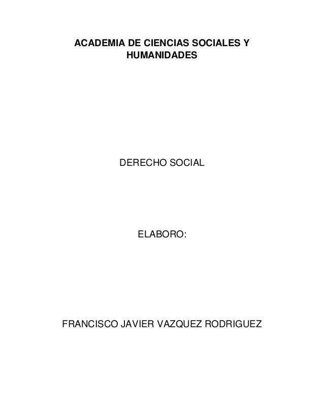 ACADEMIA DE CIENCIAS SOCIALES Y HUMANIDADES DERECHO SOCIAL ELABORO: FRANCISCO JAVIER VAZQUEZ RODRIGUEZ