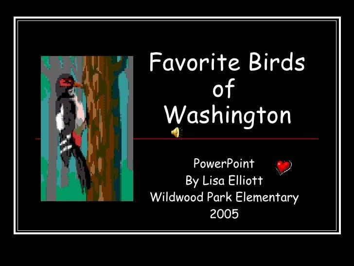 Favorite Birds   of   Washington PowerPoint By Lisa Elliott Wildwood Park Elementary 2005