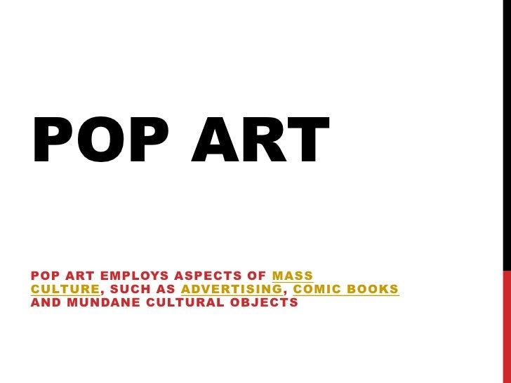 POP ARTPOP ART EMPLOYS ASPECTS OF MASSCULTURE, SUCH AS ADVERTISING, COMIC BOOKSAND MUNDANE CULTURAL OBJECTS