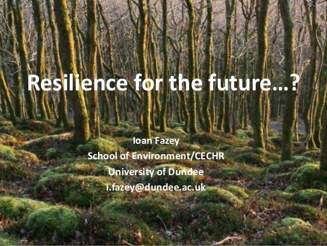 Resilience for the future…?                 Ioan Fazey      School of Environment/CECHR           University of Dundee    ...