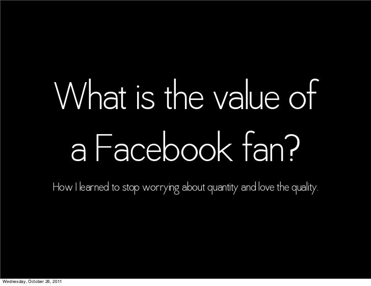 What is the value of                       a Facebook fan?                      How I learned to stop worrying about quant...