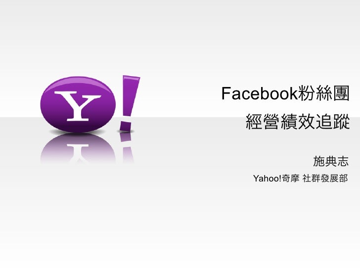 Facebook粉絲團  經營績效追蹤          施典志  Yahoo!奇摩 社群發展部