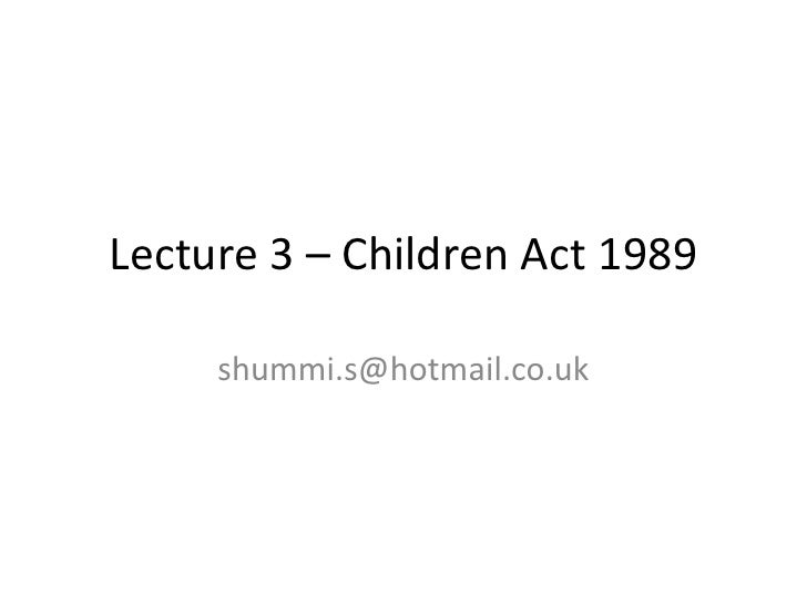 Lecture 3 – Children Act 1989     shummi.s@hotmail.co.uk