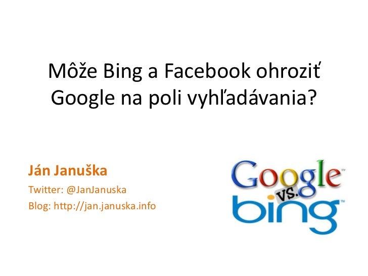 Môže Bing a Facebook ohroziť Google na poli vyhľadávania?<br />Ján Januška<br />Twitter: @JanJanuska<br />Blog: http://jan...