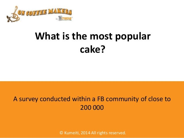 What is the most popular cake?  A survey conducted within a FB community of close to 200 000  © Kumeiti, 2014 All rights r...