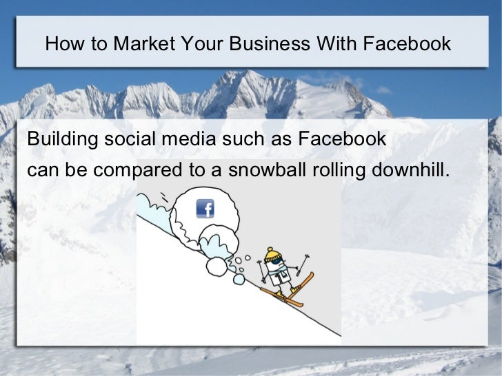 How to Market Your Business With FacebookBuilding social media such as Facebookcan be compared to a snowball rolling downh...