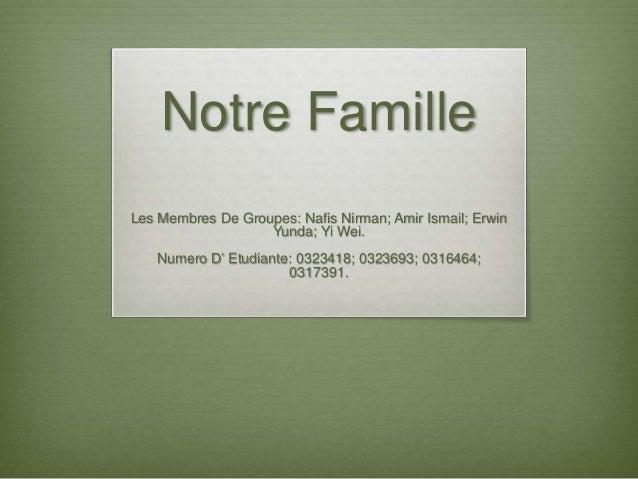Notre Famille Les Membres De Groupes: Nafis Nirman; Amir Ismail; Erwin Yunda; Yi Wei. Numero D' Etudiante: 0323418; 032369...