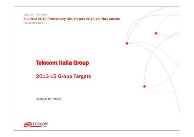 TELECOM ITALIA GROUP Full-Year 2012 Preliminary Results and 2013-15 Plan Outline February 8th, 2013 FRANCO BERNABE' Teleco...