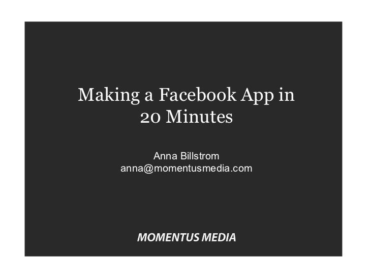 Making a Facebook App in 20 Minutes Anna Billstrom [email_address]