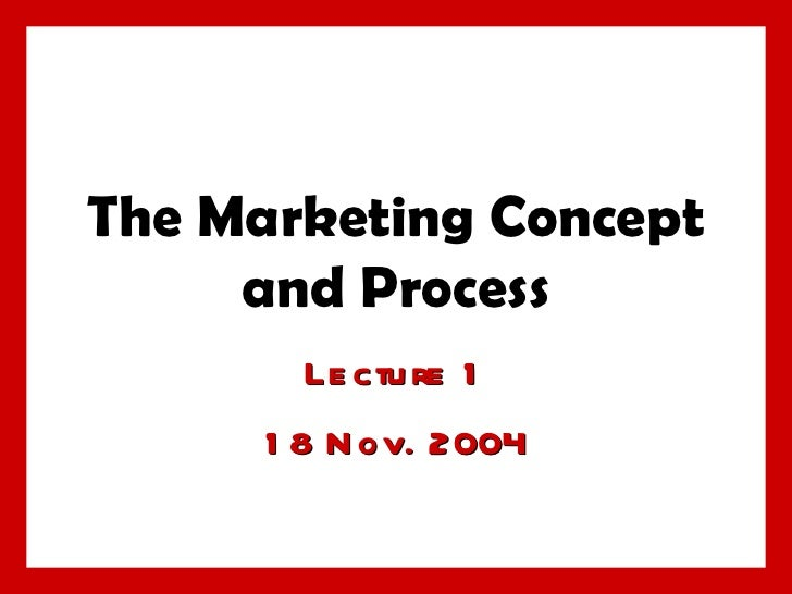 The Marketing Concept and Process Lecture 1 18 Nov. 2004