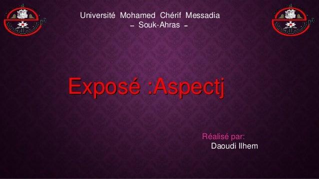 Exposé :Aspectj Université Mohamed Chérif Messadia ــ Souk-Ahras ــ Réalisé par: Daoudi Ilhem