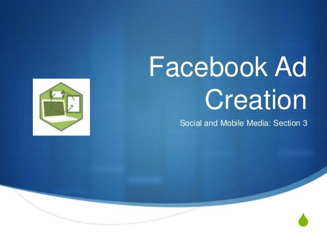 S Facebook Ad Creation Social and Mobile Media: Section 3