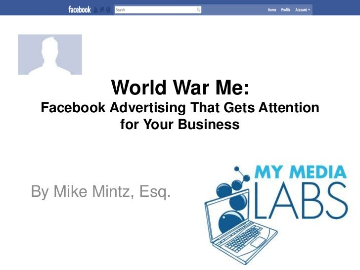 World War Me:Facebook Advertising That Gets Attention for Your Business<br />By Mike Mintz, Esq.<br />