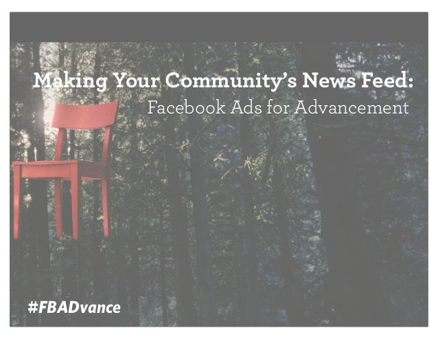 Making Your Community's News Feed: Facebook Ads for Advancement  #FBADvance