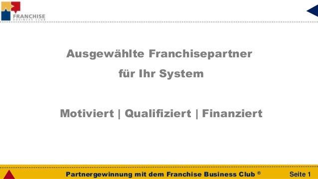 Partnergewinnung mit dem Franchise Business Club ® Seite 1 Ausgewählte Franchisepartner für Ihr System Motiviert   Qualifi...