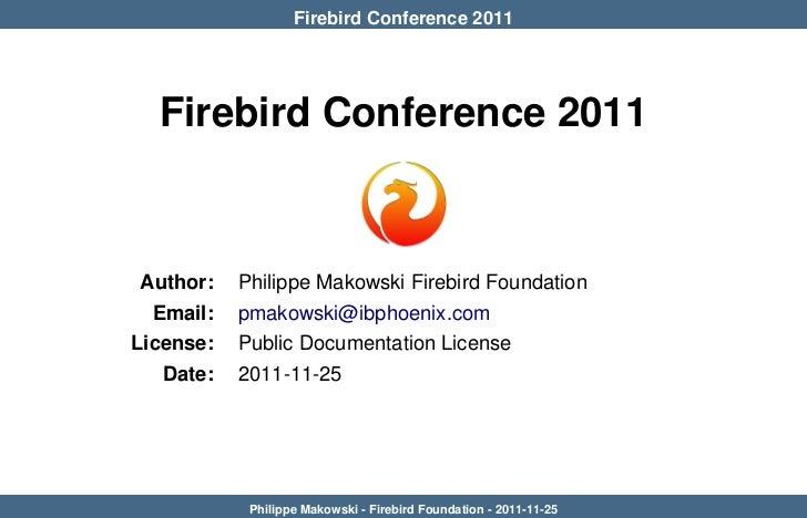 Firebird Conference 2011  Firebird Conference 2011 Author:   Philippe Makowski Firebird Foundation  Email:   pmakowski@ibp...