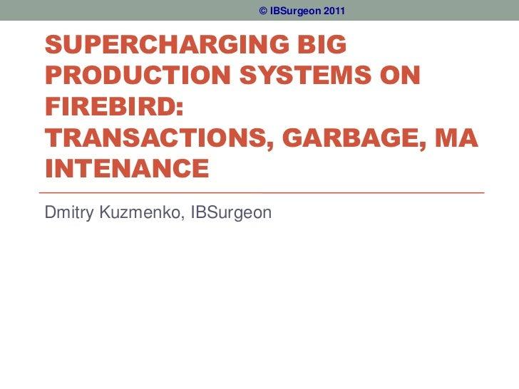 © IBSurgeon 2011SUPERCHARGING BIGPRODUCTION SYSTEMS ONFIREBIRD:TRANSACTIONS, GARBAGE, MAINTENANCEDmitry Kuzmenko, IBSurgeon
