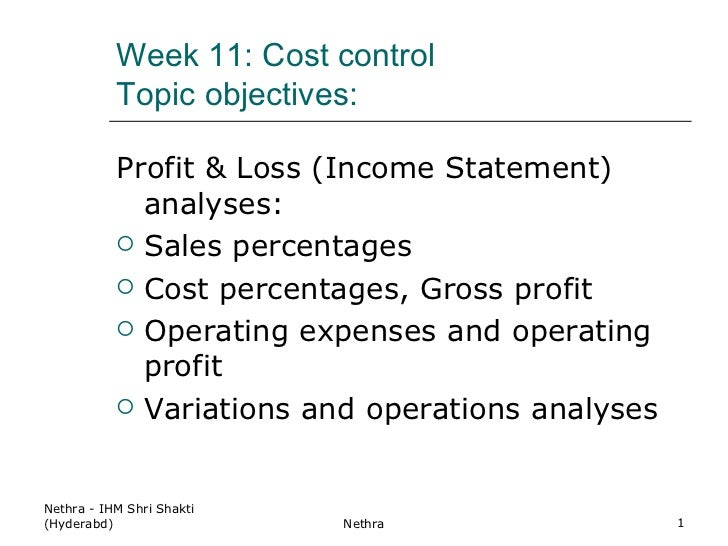 Week 11: Cost control Topic objectives: <ul><li>Profit & Loss (Income Statement) analyses: </li></ul><ul><li>Sales percent...