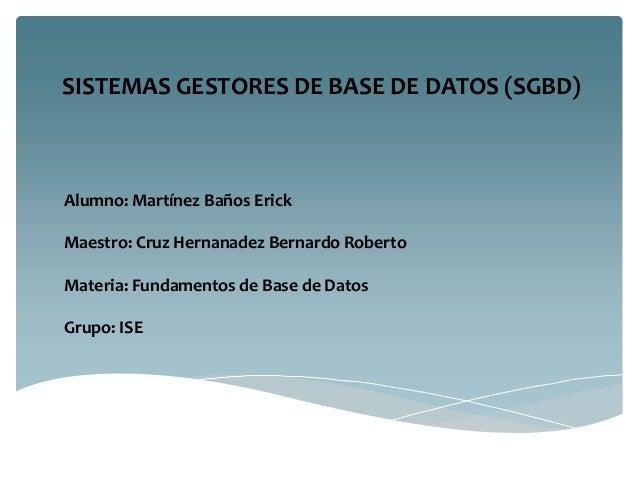 SISTEMAS GESTORES DE BASE DE DATOS (SGBD)  Alumno: Martínez Baños Erick Maestro: Cruz Hernanadez Bernardo Roberto Materia:...
