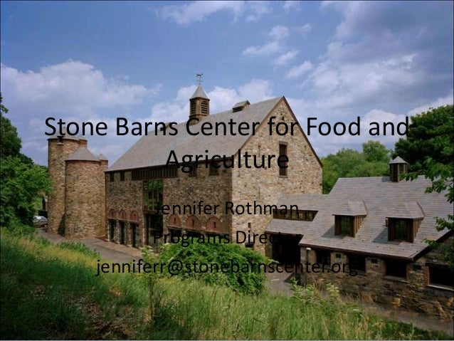 Stone Barns Center for Food and Agriculture Jennifer Rothman Programs Director jenniferr@stonebarnscenter.org