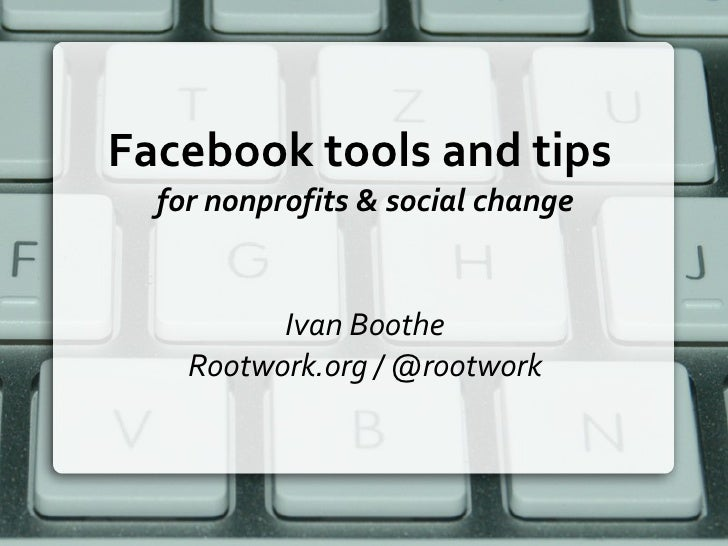 Facebook tools and tips  for nonprofits & social change Ivan Boothe Rootwork.org / @rootwork