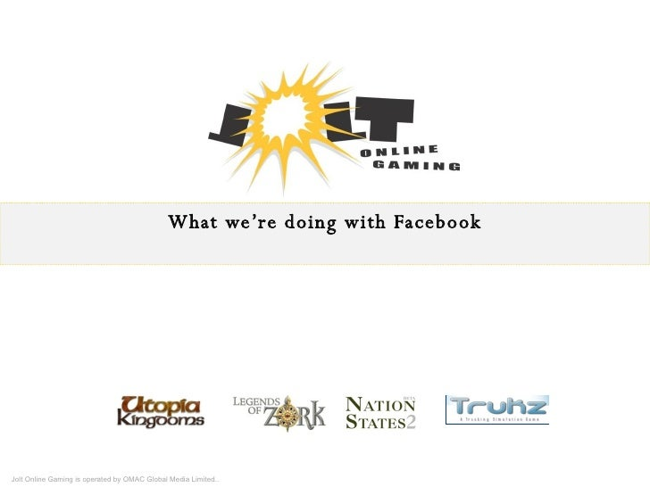 What we're doing with Facebook Jolt Online Gaming is operated by OMAC Global Media Limited..
