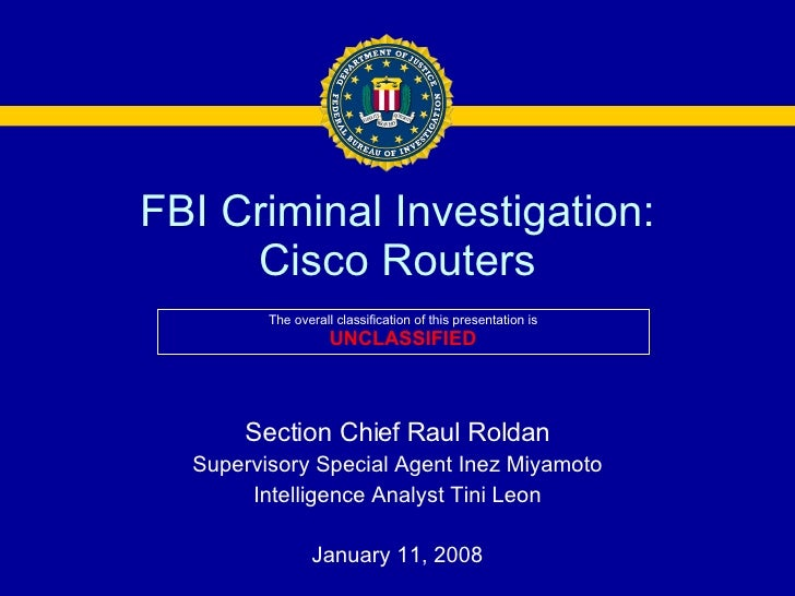 FBI Criminal Investigation: Cisco Routers Section Chief Raul Roldan Supervisory Special Agent Inez Miyamoto Intelligence A...