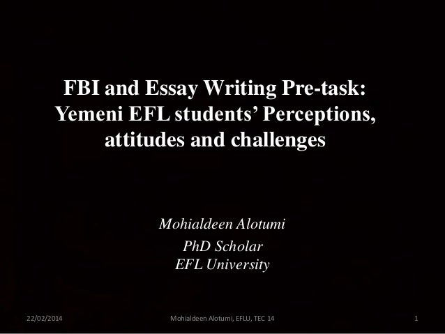 FBI and Essay Writing Pre-task: Yemeni EFL students' Perceptions, attitudes and challenges  Mohialdeen Alotumi PhD Scholar...