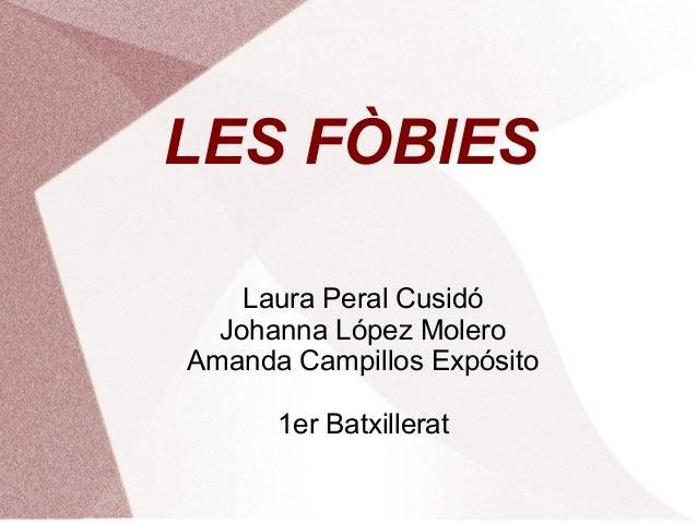 LES FÒBIES Laura Peral Cusidó Johanna López Molero Amanda Campillos Expósito 1er Batxillerat