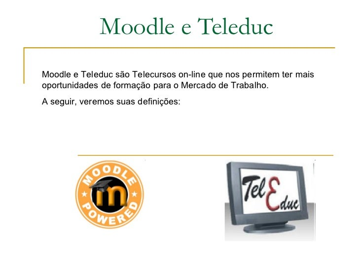 Moodle e Teleduc Moodle e Teleduc são Telecursos on-line que nos permitem ter mais oportunidades de formação para o Mercad...