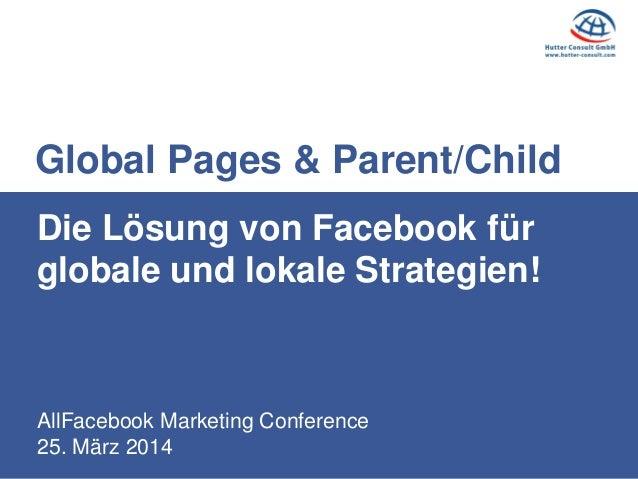AllFacebook Marketing Conference 25. März 2014 Die Lösung von Facebook für globale und lokale Strategien! Global Pages & P...