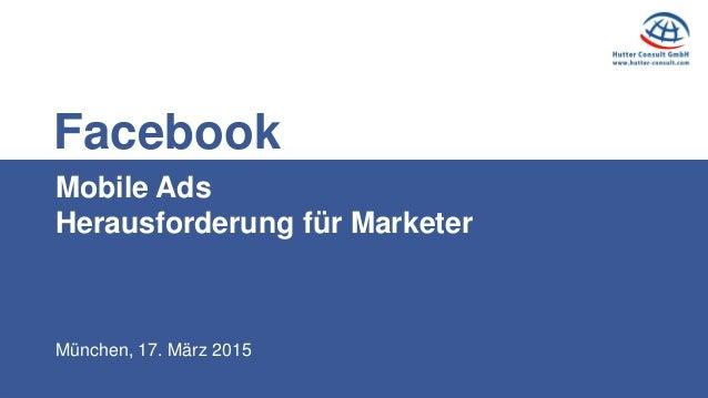 München, 17. März 2015 Mobile Ads Herausforderung für Marketer Facebook