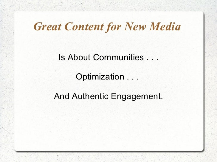 Great Content for New Media  Is About Communities . . . Optimization . . .  And Authentic Engagement.